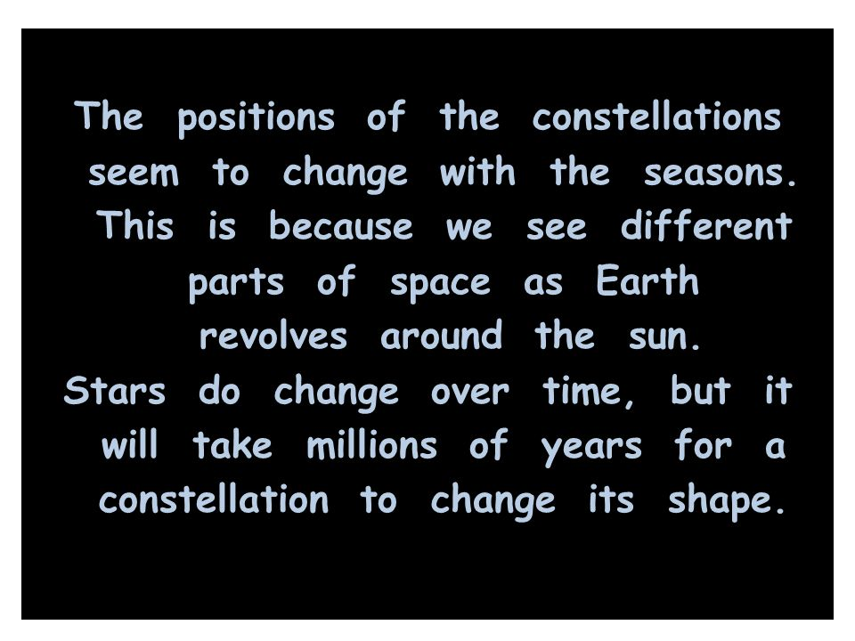 The positions of the constellations seem to change with the seasons