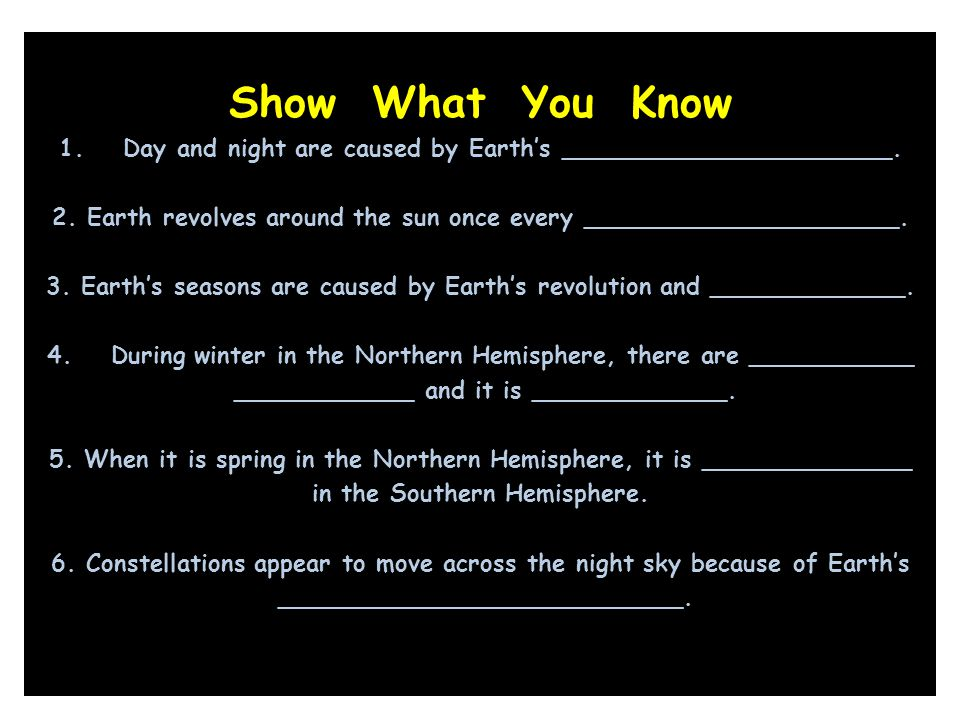Show What You Know Day and night are caused by Earth's ______________________. 2. Earth revolves around the sun once every _____________________.