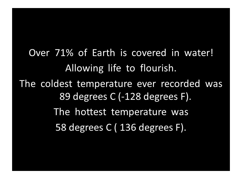 Over 71% of Earth is covered in water! Allowing life to flourish.