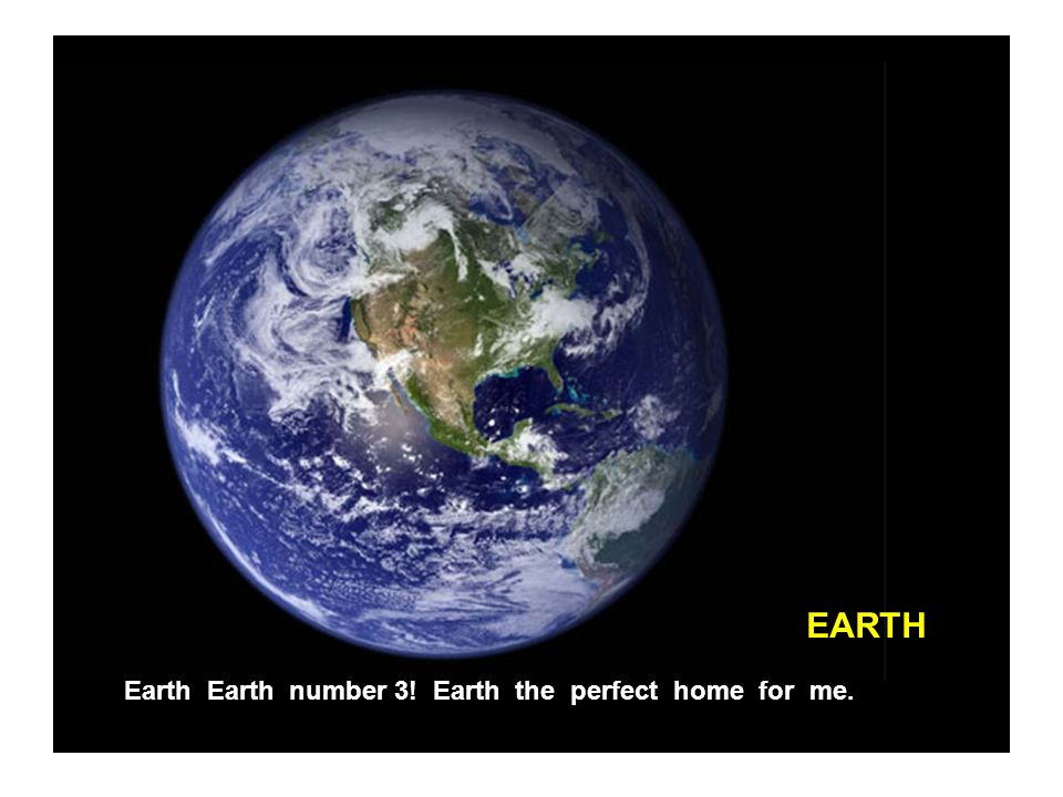 EARTH Earth Earth number 3! Earth the perfect home for me.