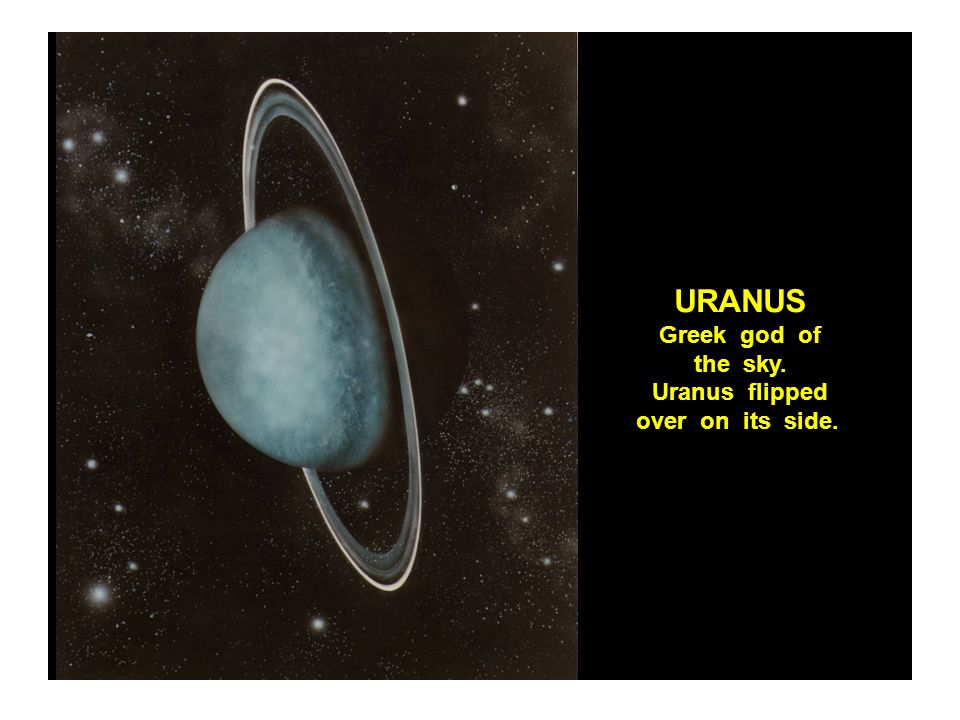 URANUS Greek god of the sky. Uranus flipped over on its side.