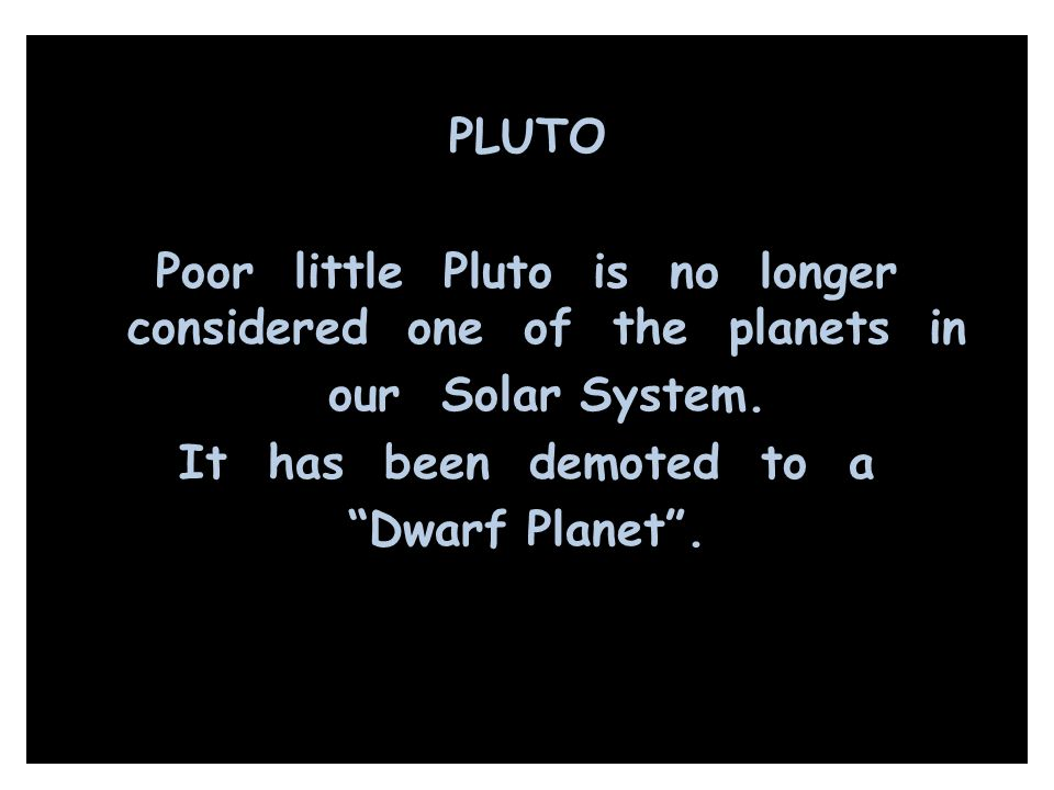 PLUTO Poor little Pluto is no longer considered one of the planets in our Solar System.