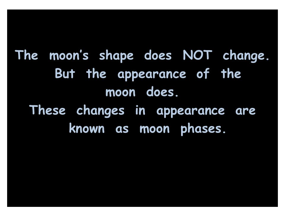 The moon's shape does NOT change. But the appearance of the moon does