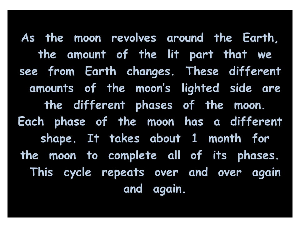 As the moon revolves around the Earth, the amount of the lit part that we see from Earth changes.