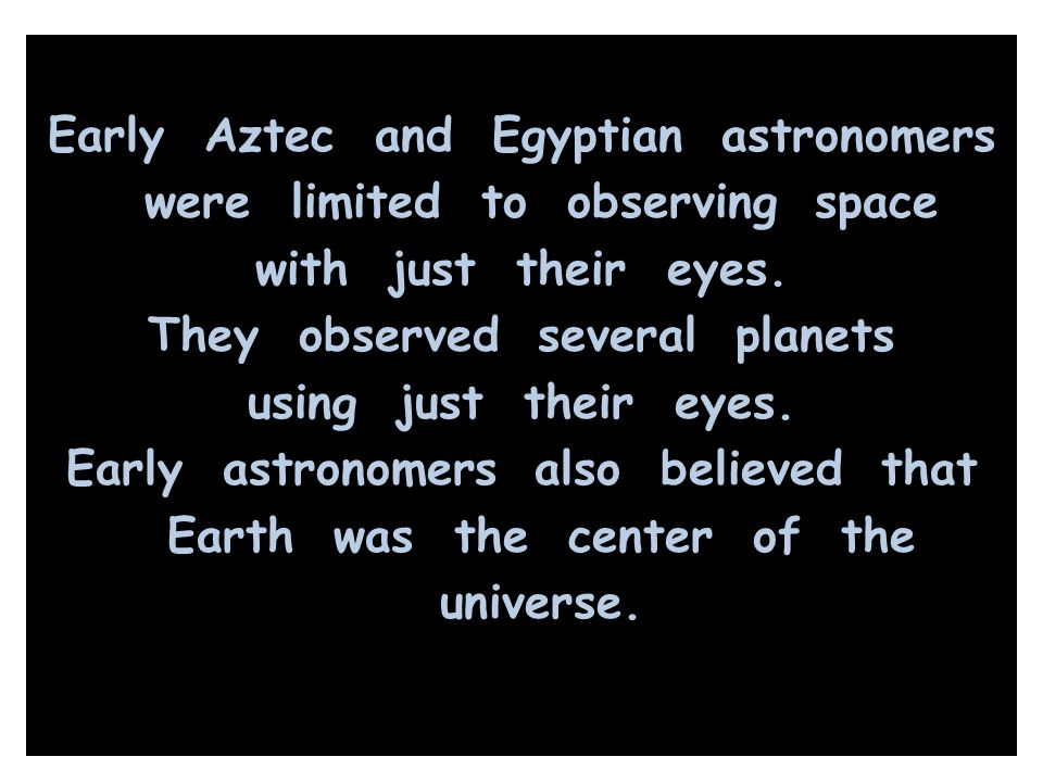 Early Aztec and Egyptian astronomers were limited to observing space with just their eyes.