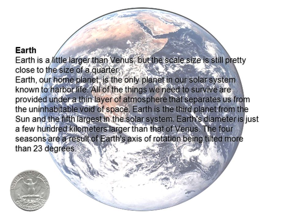 Earth Earth is a little larger than Venus, but the scale size is still pretty close to the size of a quarter.