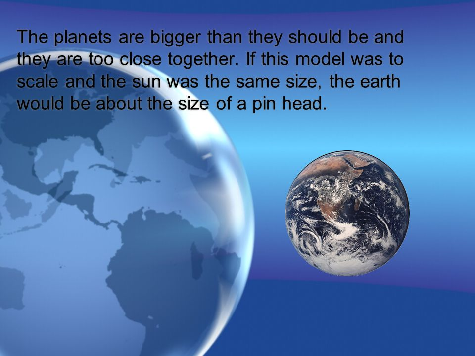 The planets are bigger than they should be and they are too close together.