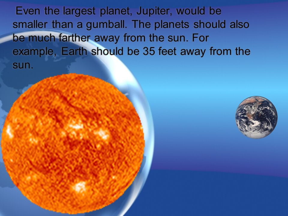 Even the largest planet, Jupiter, would be smaller than a gumball