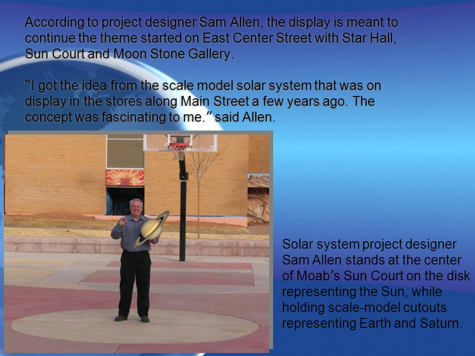 According to project designer Sam Allen, the display is meant to continue the theme started on East Center Street with Star Hall, Sun Court and Moon Stone Gallery. I got the idea from the scale model solar system that was on display in the stores along Main Street a few years ago. The concept was fascinating to me. said Allen.
