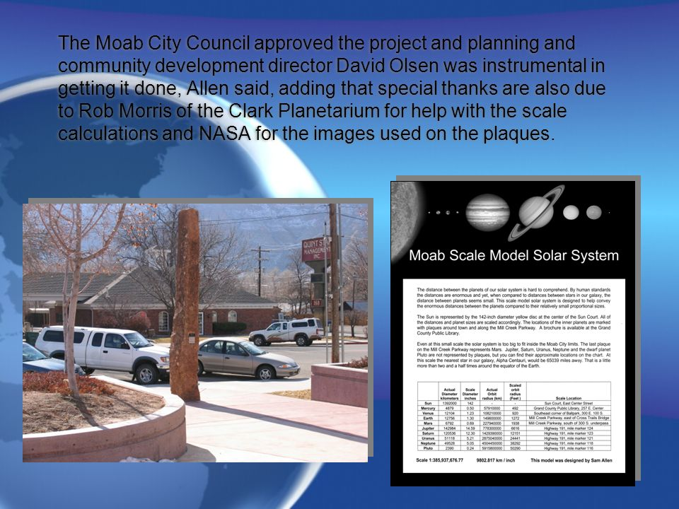 The Moab City Council approved the project and planning and community development director David Olsen was instrumental in getting it done, Allen said, adding that special thanks are also due to Rob Morris of the Clark Planetarium for help with the scale calculations and NASA for the images used on the plaques.