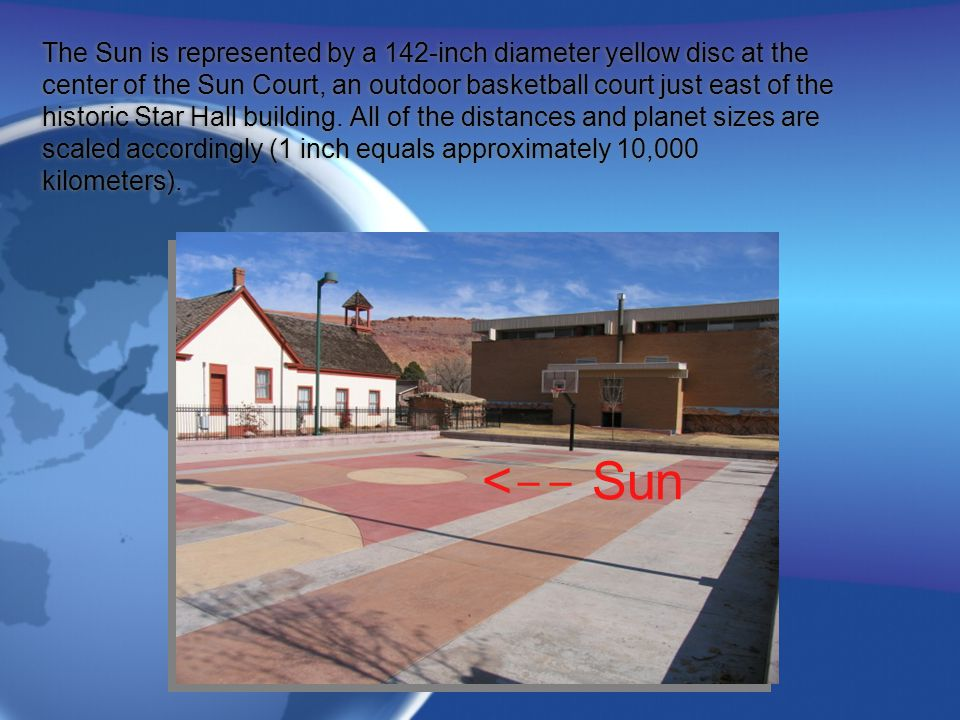 The Sun is represented by a 142-inch diameter yellow disc at the center of the Sun Court, an outdoor basketball court just east of the historic Star Hall building. All of the distances and planet sizes are scaled accordingly (1 inch equals approximately 10,000 kilometers).