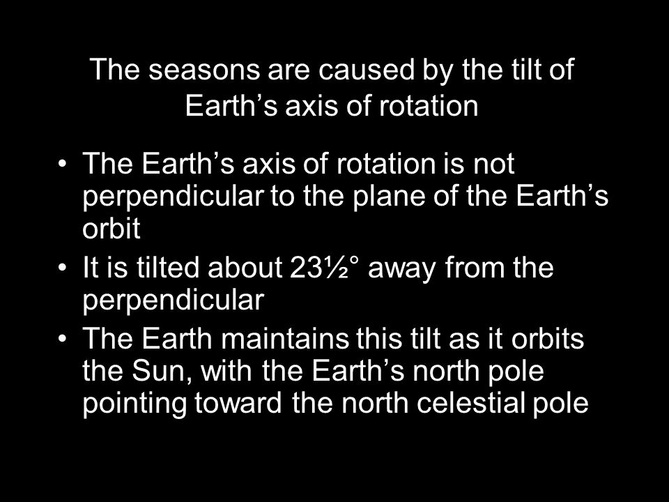 The seasons are caused by the tilt of Earth's axis of rotation