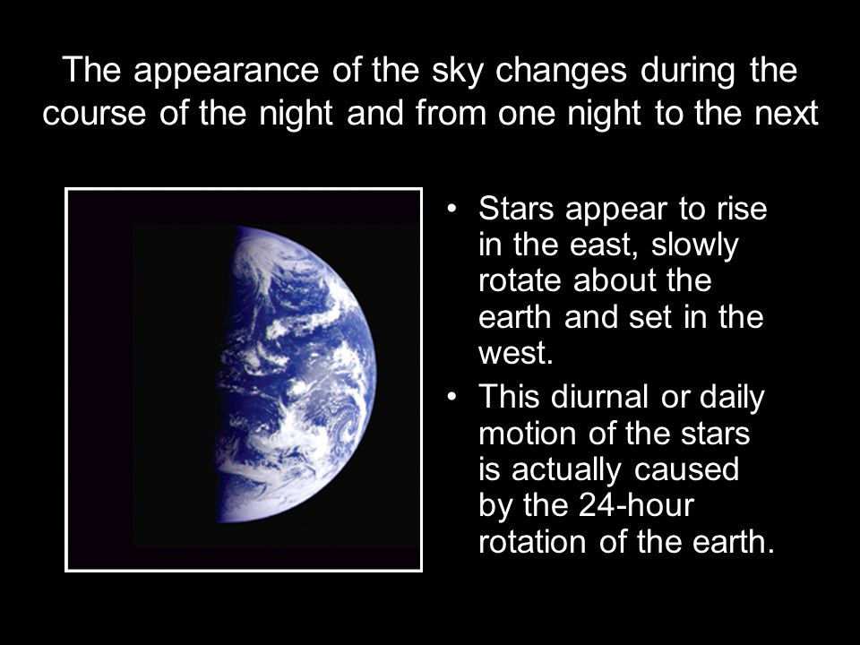 The appearance of the sky changes during the course of the night and from one night to the next
