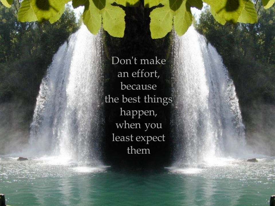 Don t make an effort, because the best things happen, when you least expect them