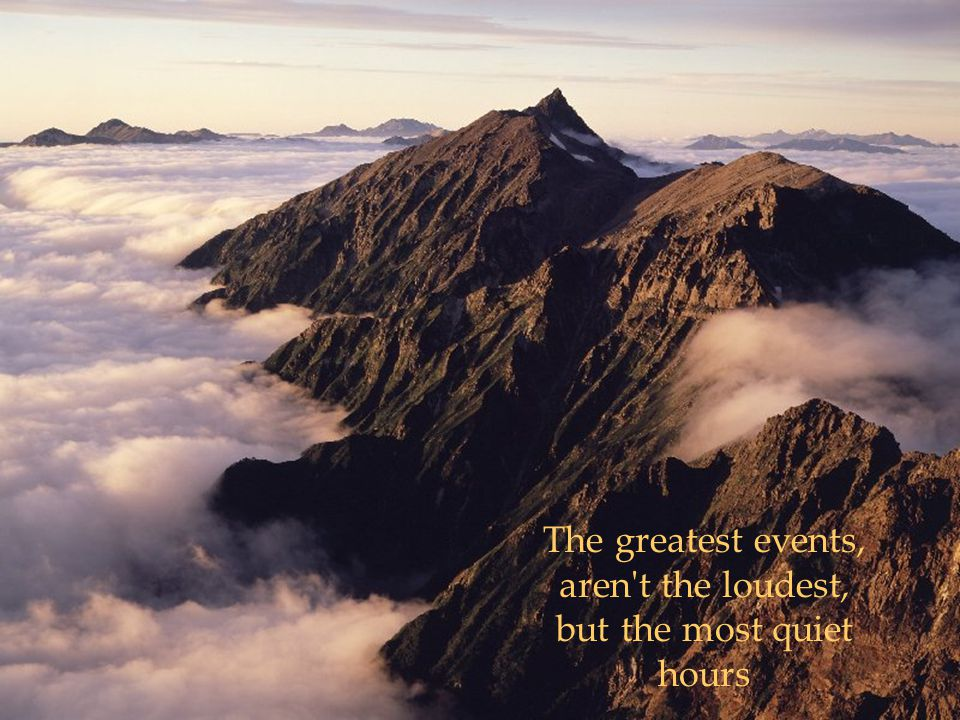 The greatest events, aren t the loudest, but the most quiet hours