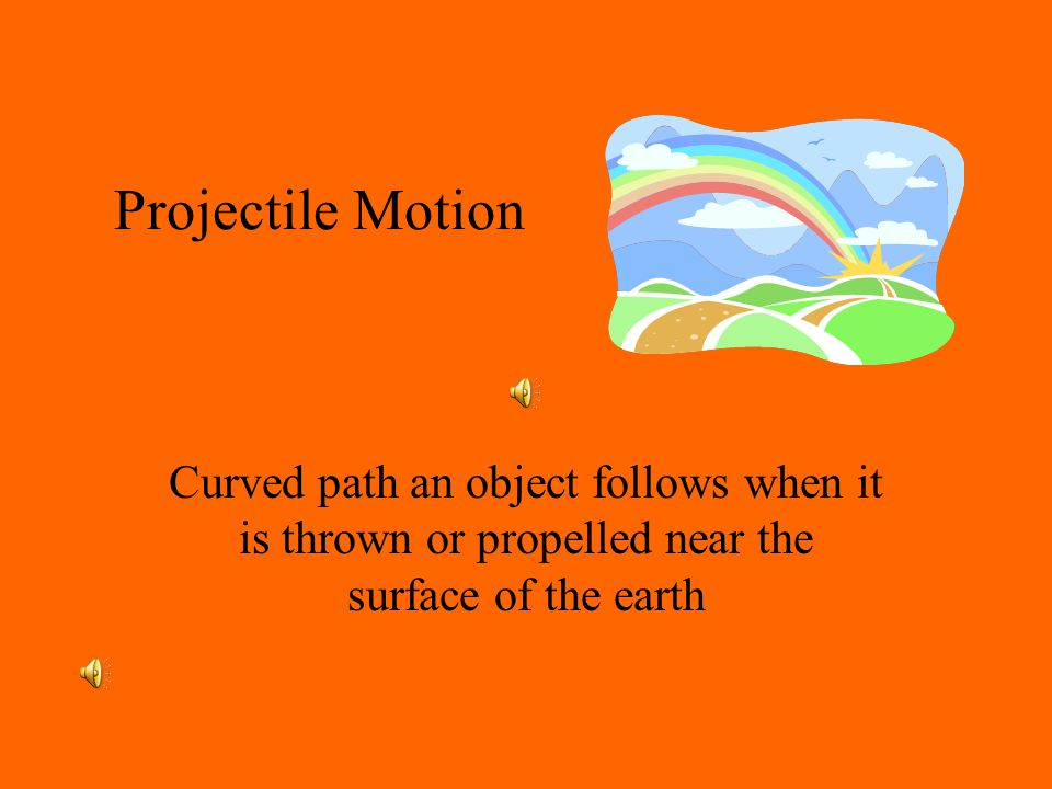 Projectile Motion Curved path an object follows when it is thrown or propelled near the surface of the earth.