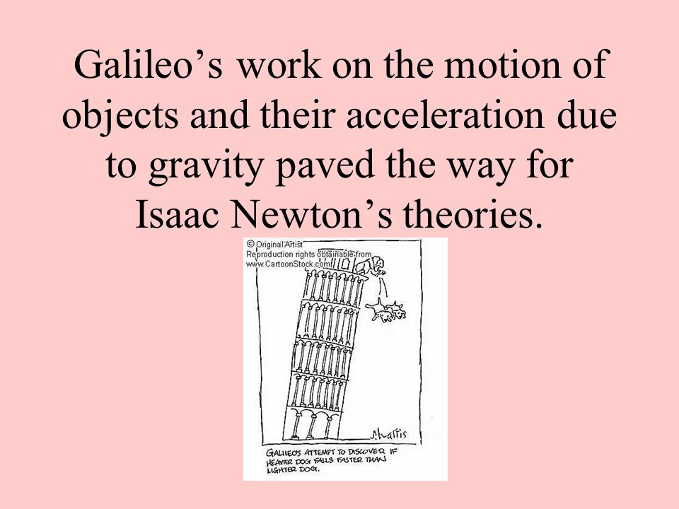 Galileo's work on the motion of objects and their acceleration due to gravity paved the way for Isaac Newton's theories.