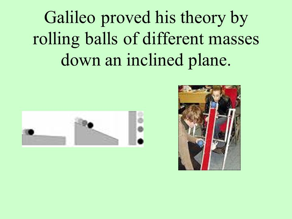 Galileo proved his theory by rolling balls of different masses down an inclined plane.