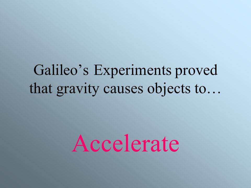 Galileo's Experiments proved that gravity causes objects to…