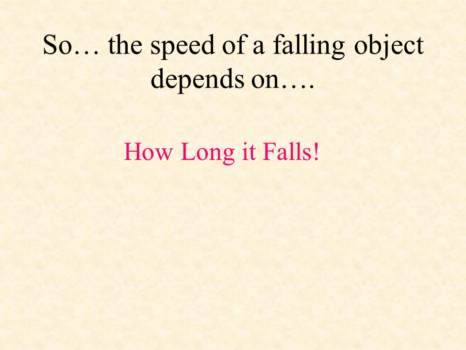 So… the speed of a falling object depends on….