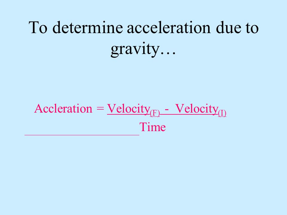 To determine acceleration due to gravity…