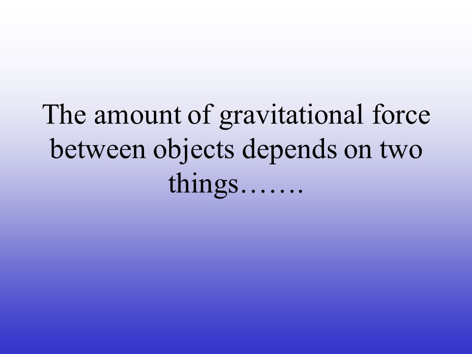 The amount of gravitational force between objects depends on two things…….