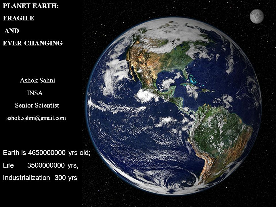 PLANET EARTH: FRAGILE. AND. EVER-CHANGING. Ashok Sahni. INSA. Senior Scientist. ashok.sahni@gmail.com.