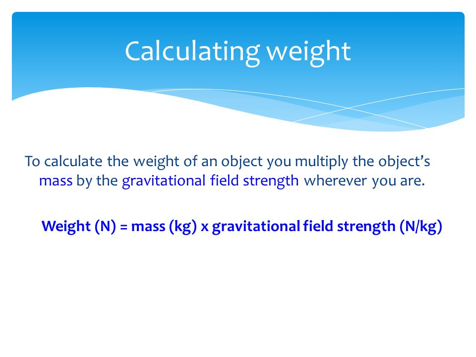 Weight (N) = mass (kg) x gravitational field strength (N/kg)