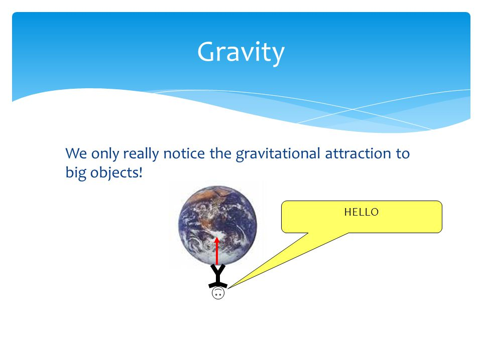 Gravity We only really notice the gravitational attraction to big objects! HELLO