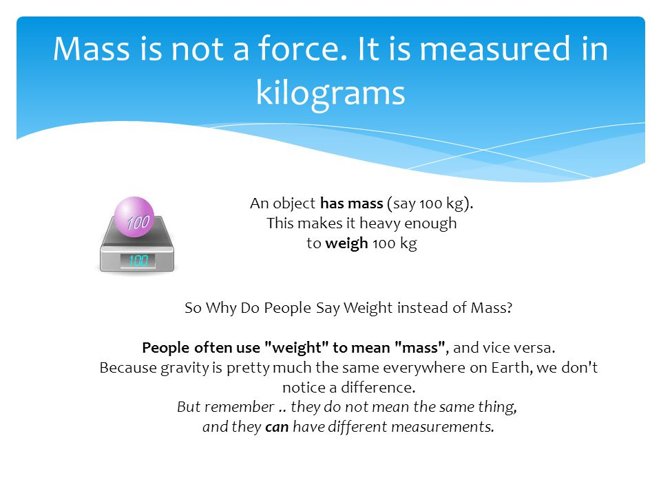 Mass is not a force. It is measured in kilograms