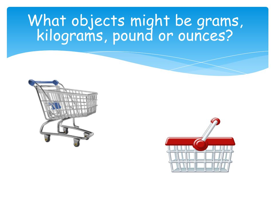 What objects might be grams, kilograms, pound or ounces