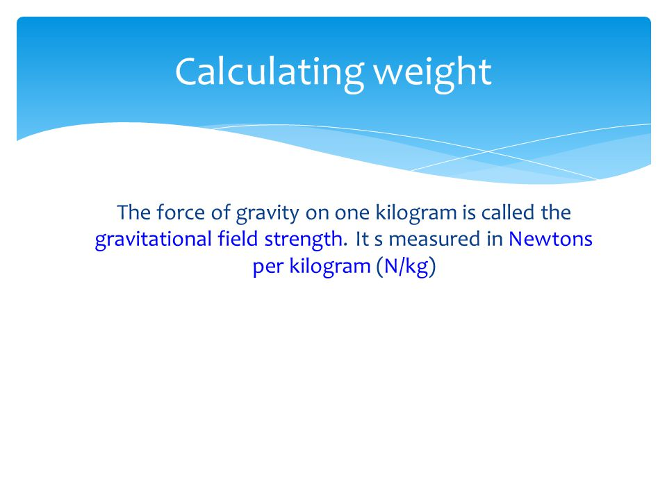 Calculating weight The force of gravity on one kilogram is called the gravitational field strength.