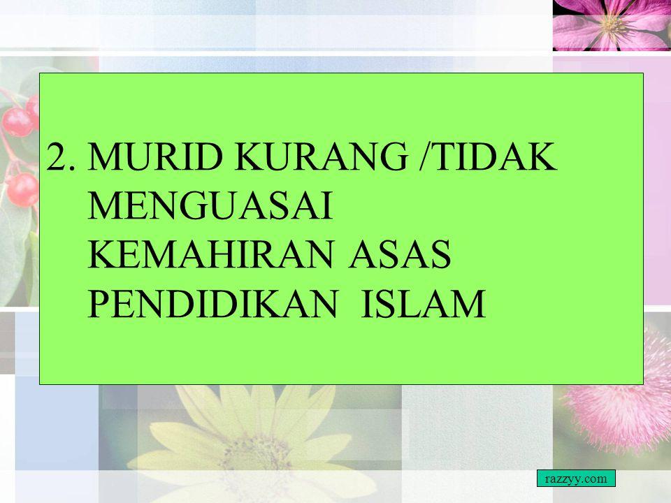 2. MURID KURANG /TIDAK MENGUASAI KEMAHIRAN ASAS PENDIDIKAN ISLAM