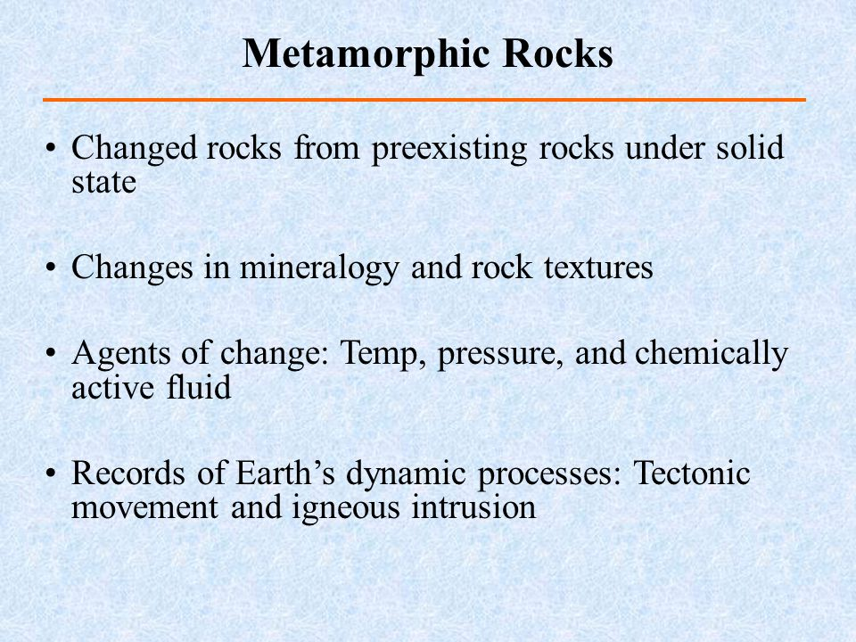 Metamorphic Rocks Changed rocks from preexisting rocks under solid state. Changes in mineralogy and rock textures.
