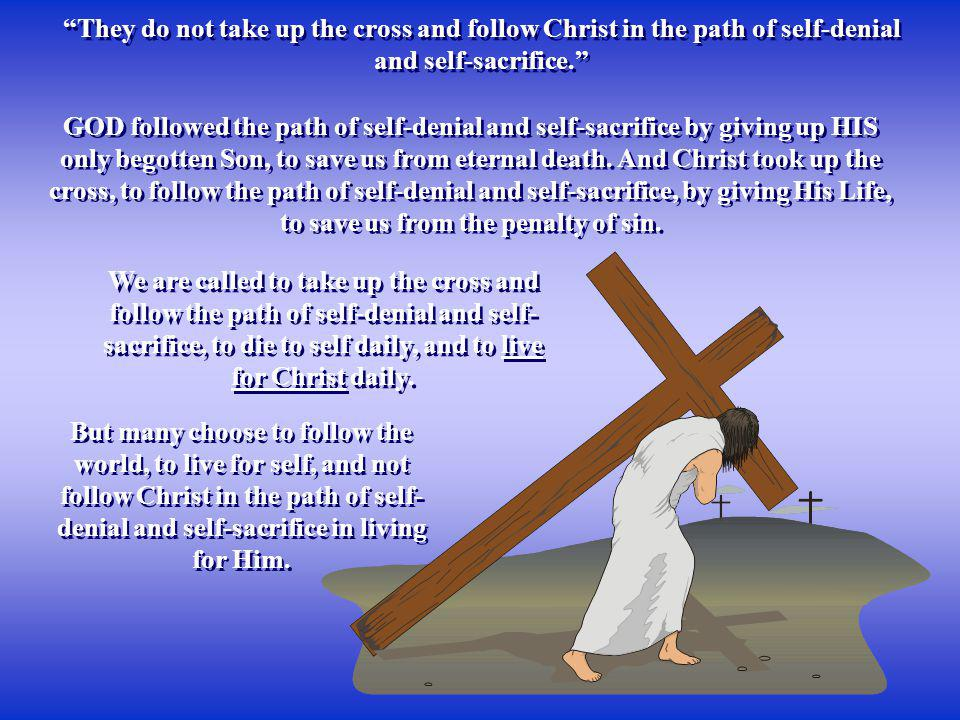They do not take up the cross and follow Christ in the path of self-denial and self-sacrifice.