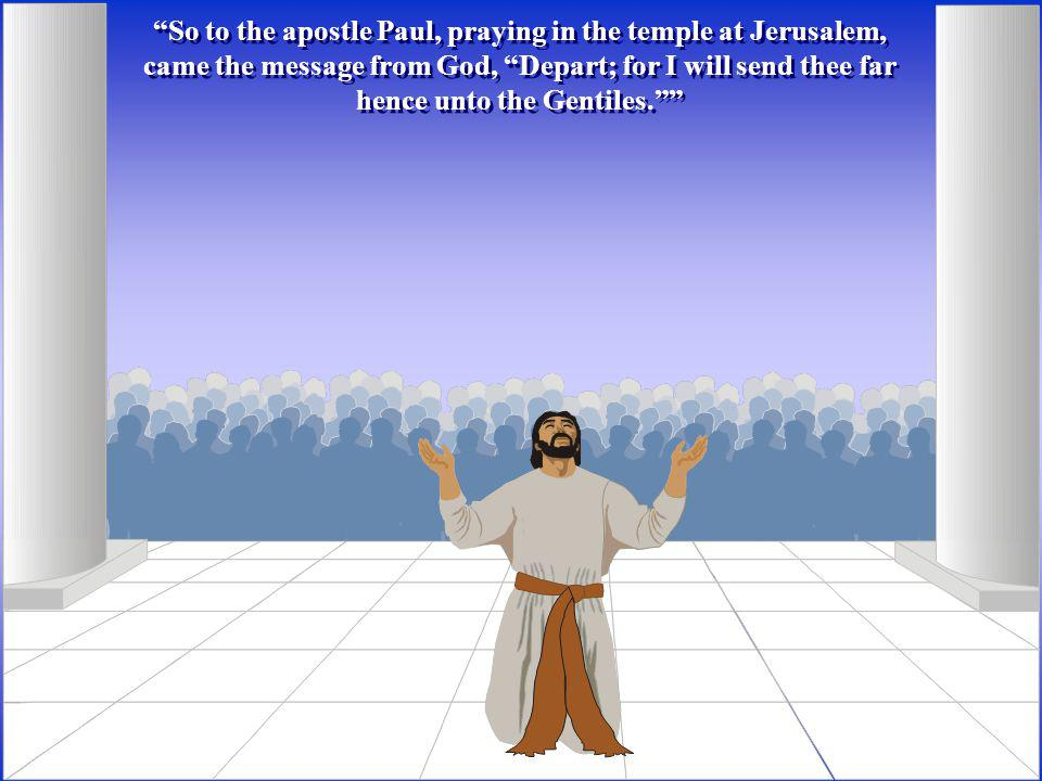 So to the apostle Paul, praying in the temple at Jerusalem, came the message from God, Depart; for I will send thee far hence unto the Gentiles.