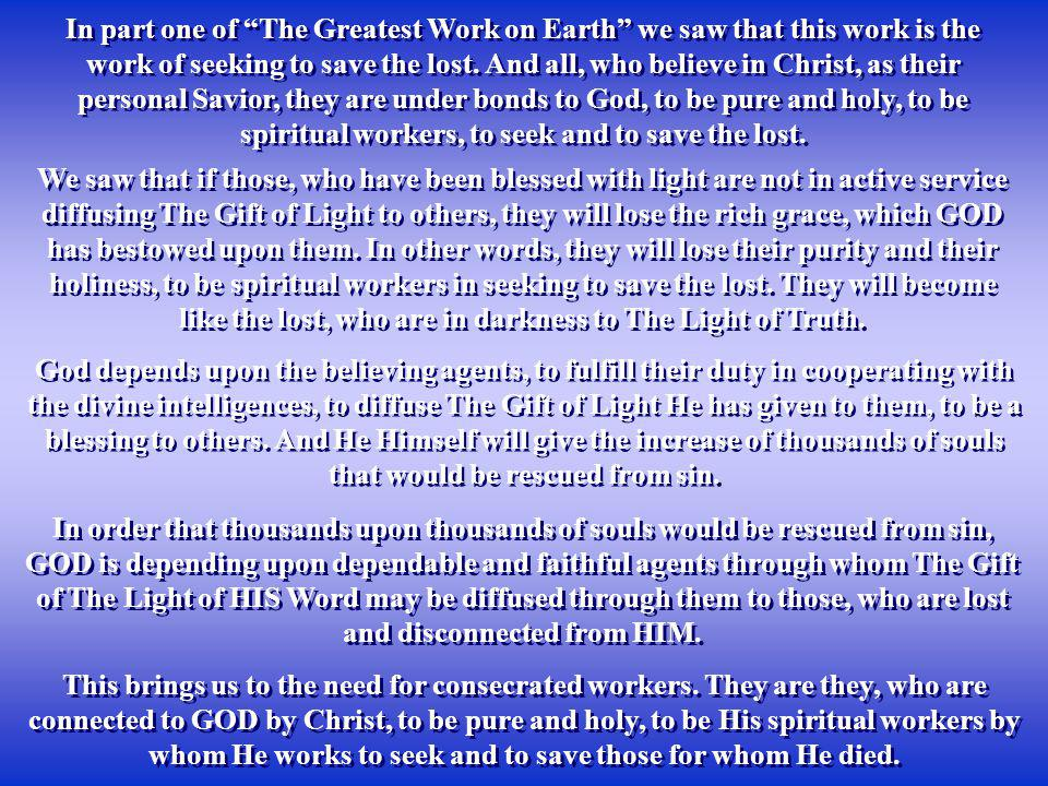In part one of The Greatest Work on Earth we saw that this work is the work of seeking to save the lost. And all, who believe in Christ, as their personal Savior, they are under bonds to God, to be pure and holy, to be spiritual workers, to seek and to save the lost.