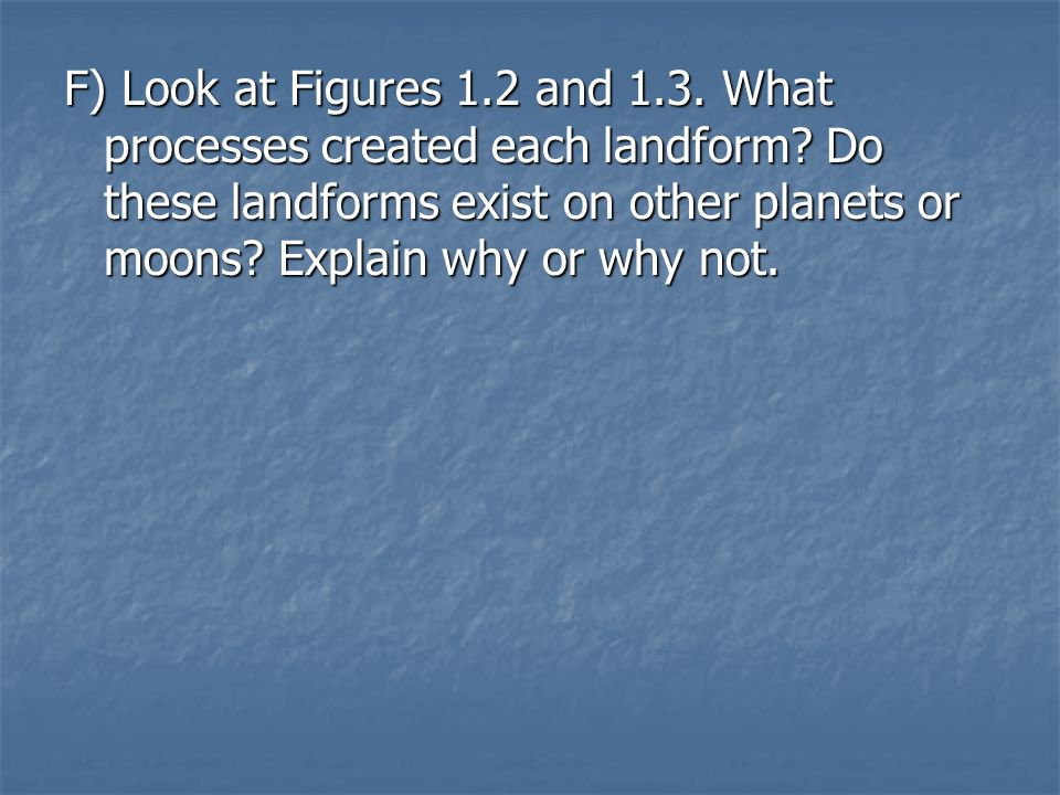 F) Look at Figures 1. 2 and 1. 3. What processes created each landform