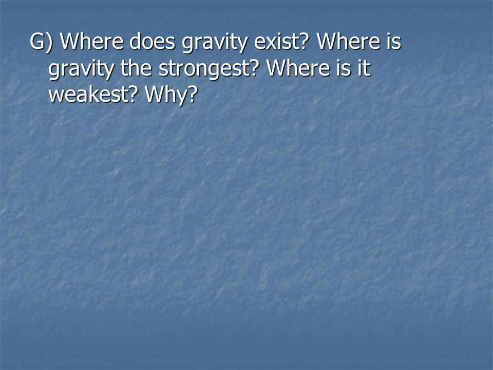 G) Where does gravity exist. Where is gravity the strongest