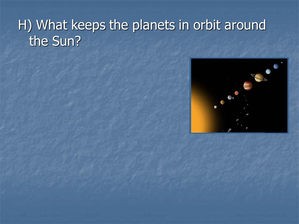 H) What keeps the planets in orbit around the Sun