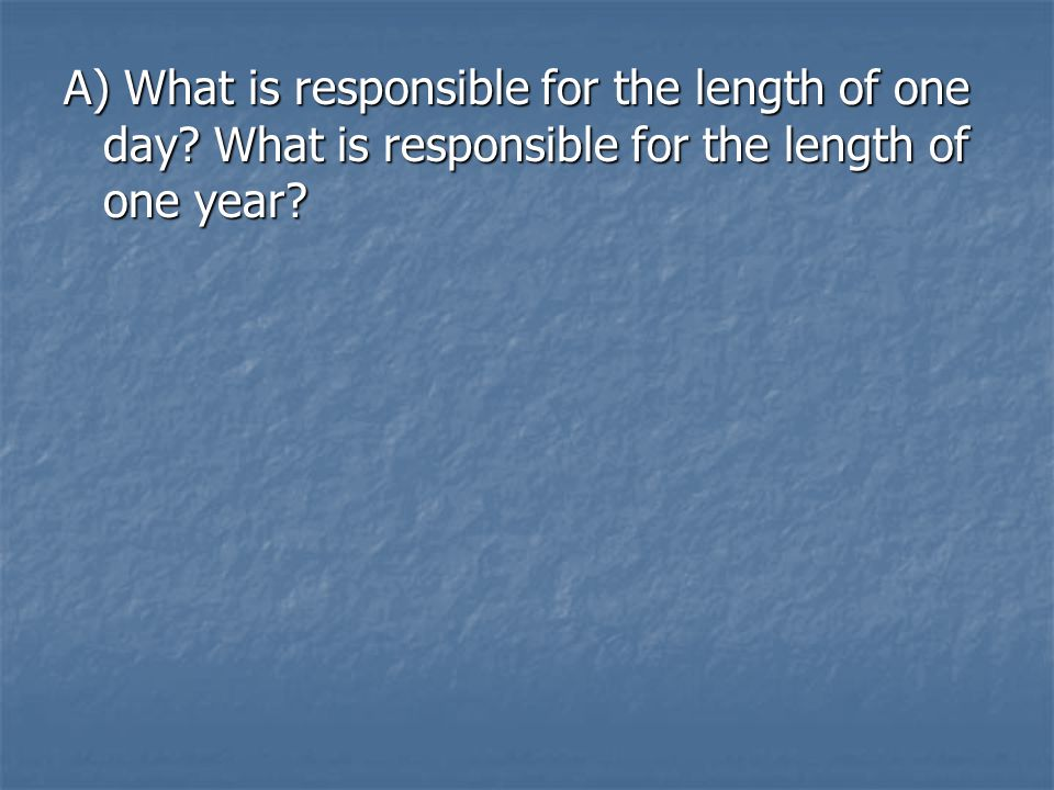 A) What is responsible for the length of one day