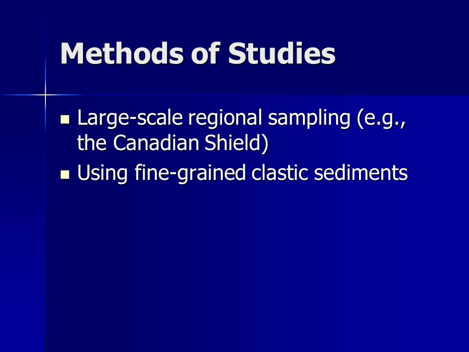 Methods of Studies Large-scale regional sampling (e.g., the Canadian Shield) Using fine-grained clastic sediments.