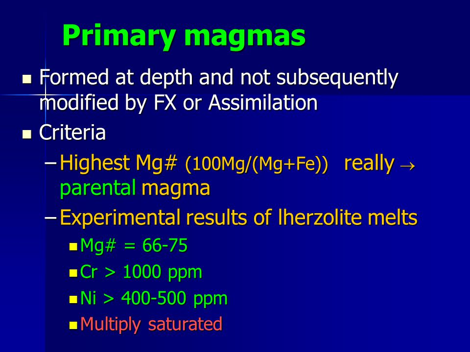 Primary magmas Formed at depth and not subsequently modified by FX or Assimilation. Criteria. Highest Mg# (100Mg/(Mg+Fe)) really ® parental magma.