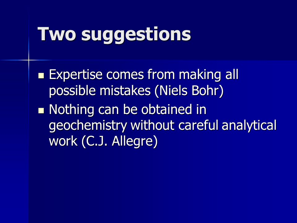 Two suggestions Expertise comes from making all possible mistakes (Niels Bohr)