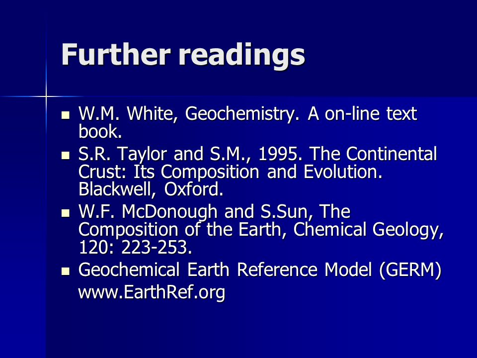 Further readings W.M. White, Geochemistry. A on-line text book.