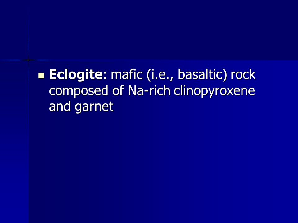 Eclogite: mafic (i.e., basaltic) rock composed of Na-rich clinopyroxene and garnet