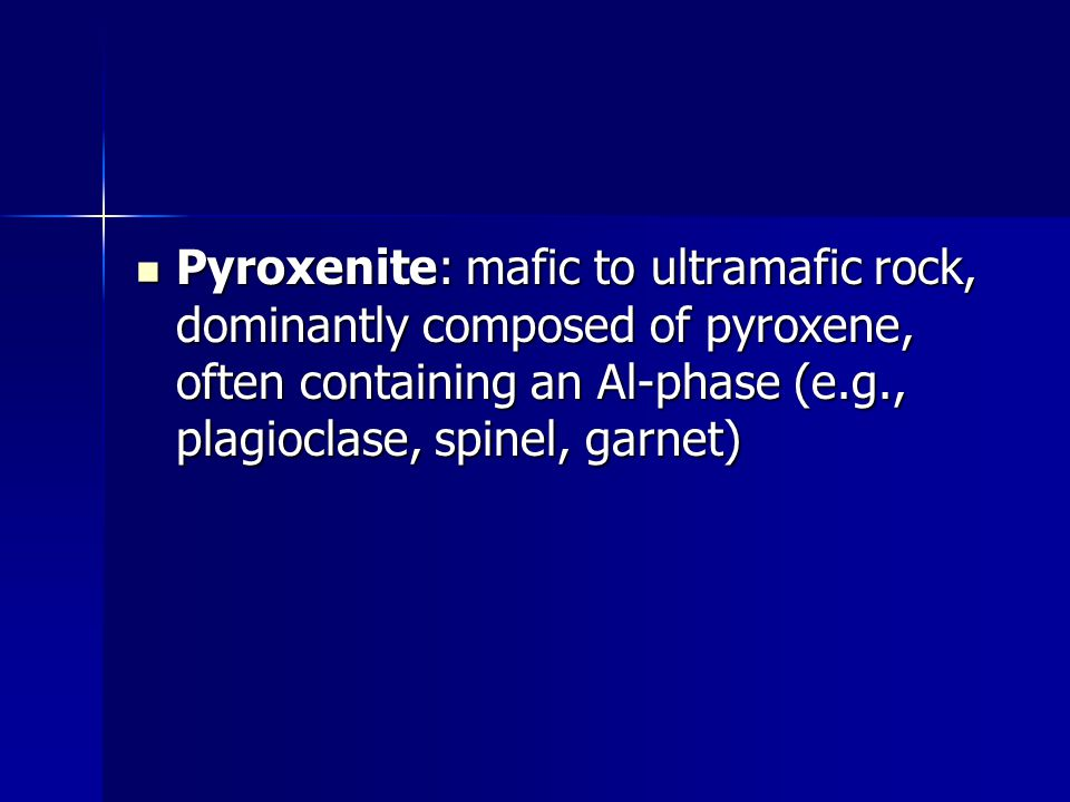 Pyroxenite: mafic to ultramafic rock, dominantly composed of pyroxene, often containing an Al-phase (e.g., plagioclase, spinel, garnet)