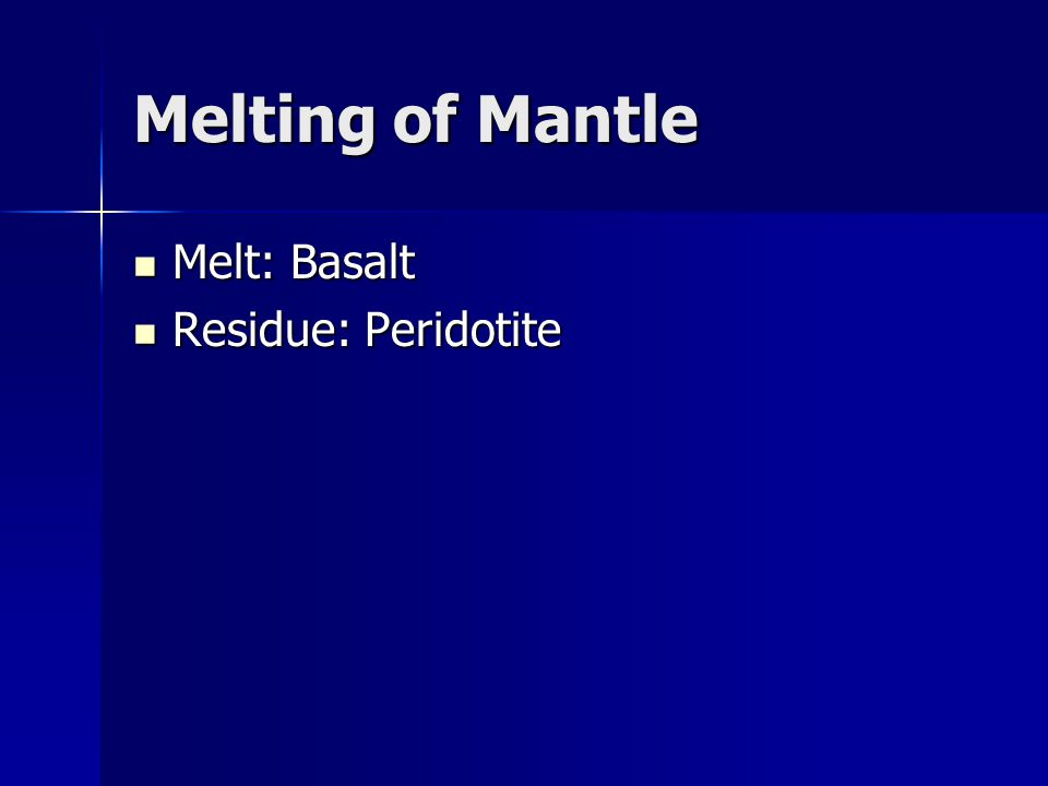 Melting of Mantle Melt: Basalt Residue: Peridotite