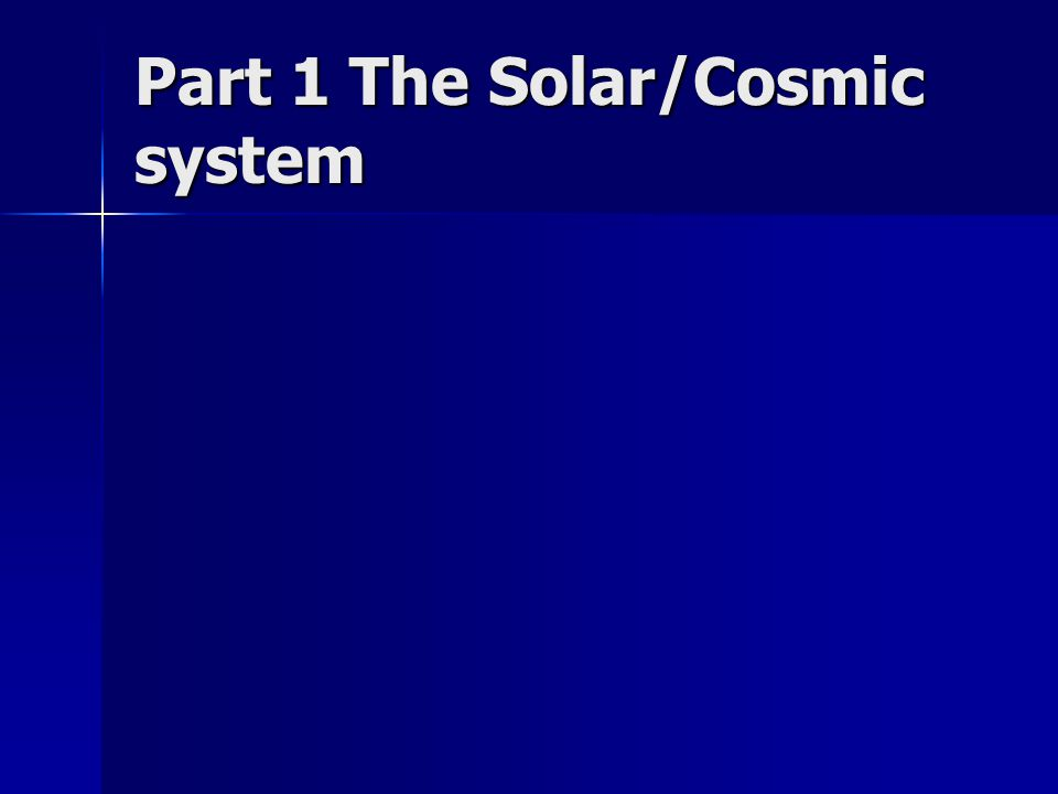 Part 1 The Solar/Cosmic system
