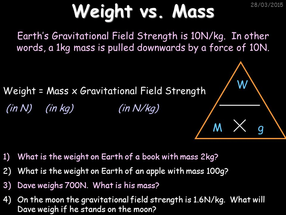 Weight vs. Mass 08/04/2017. Earth's Gravitational Field Strength is 10N/kg. In other words, a 1kg mass is pulled downwards by a force of 10N.